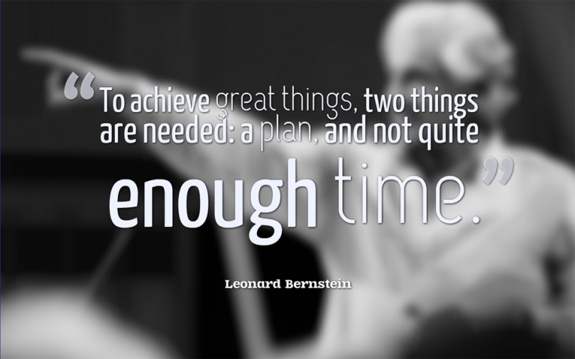 To achieve great things, two things are needed: a plan, and not quite enough time. - Leonard Bernstein