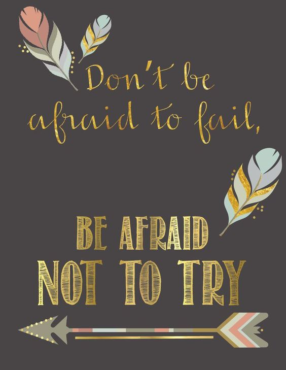 Don't be afraid to fail, be afraid not to try.