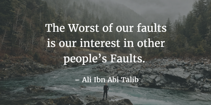 The worst of our faults is our interest in other people's faults. - Ali Ibn Abi Talib