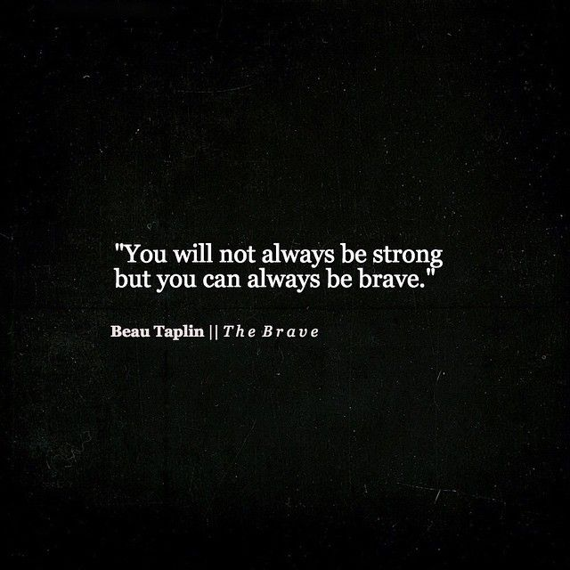 You will not always be strong, but you can always be brave. - Beau Taplin