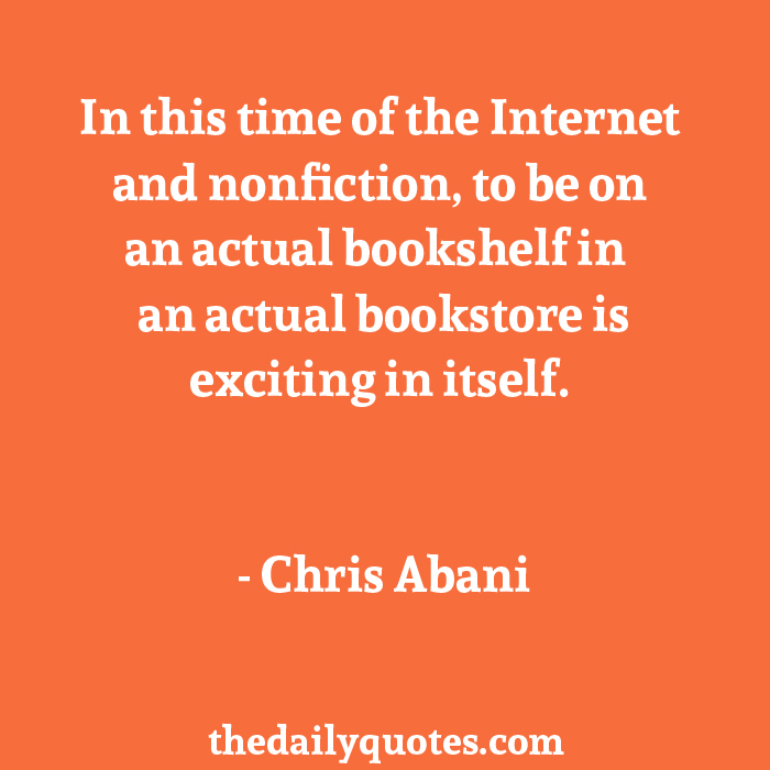In this time of the Internet and nonfiction, to be on an actual bookshelf in an actual bookstore is exciting in itself. - Chris Abani