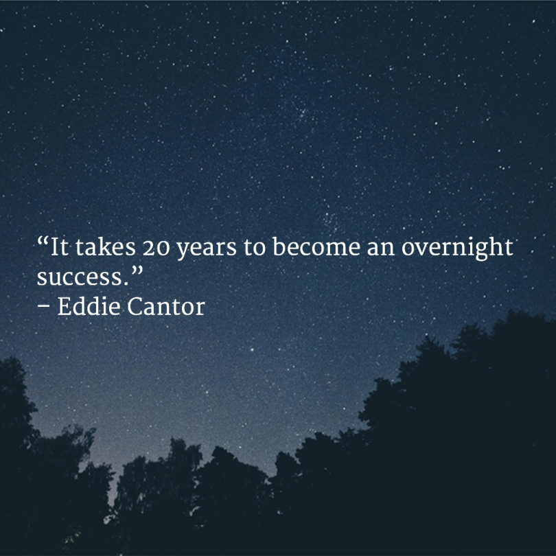 It takes 20 years to become an overnight success. - Eddie Cantor