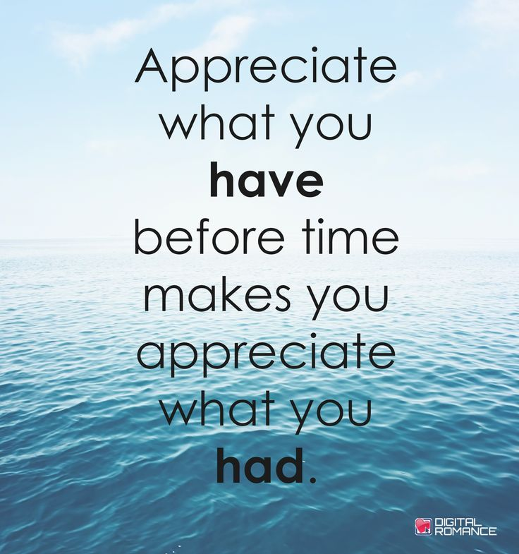 Appreciate what you have before time makes you appreciate what you had.