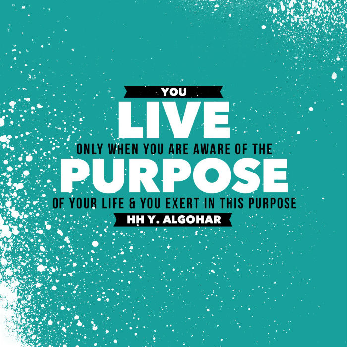 You live only when you are aware of the purpose of your life & you exert in this purpose. - HH Younus Algohar