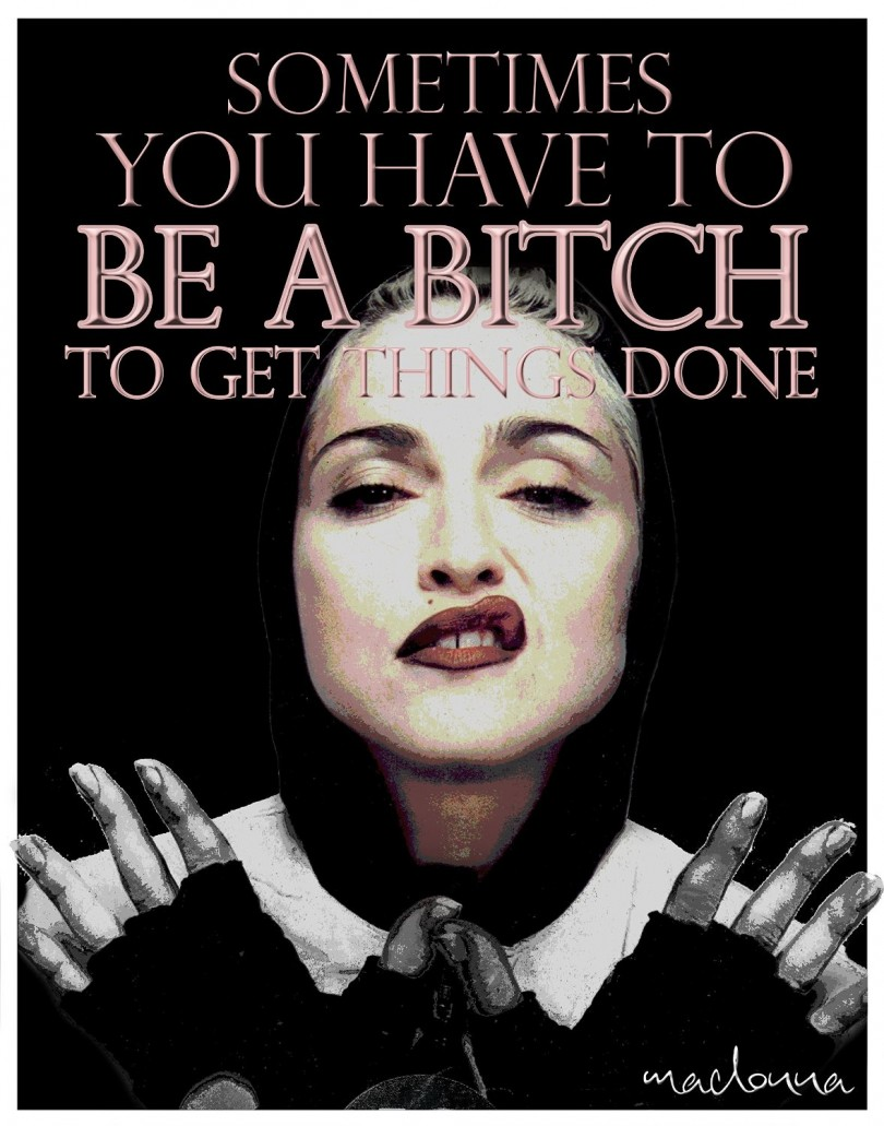 Sometimes you have to be a bitch to get things done. - Madonna