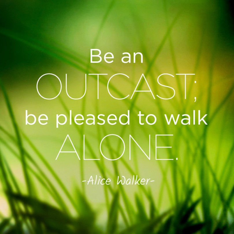 Be an outcast, be pleased to walk alone. - Alice Walker