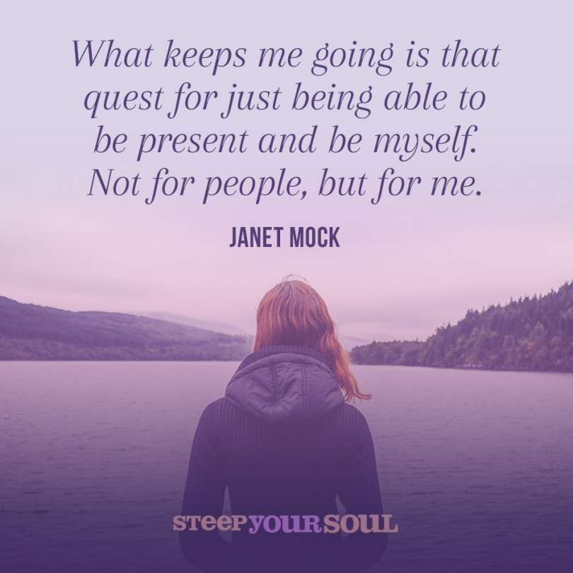 What keeps me going is that quest for just being able to be present and be myself. Not for people, but for me. - Janet Mock