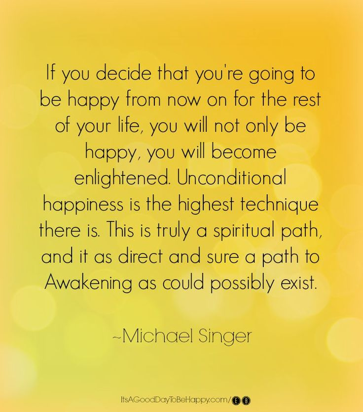 If you decide that you're going to be happy from now on for the rest of your life, you will not only be happy, you will become enlightened. Unconditional happiness is the highest technique there is. This is truly a spiritual path, and it as direct and sure a path to awakening as could possibly exist. - Michael Singer