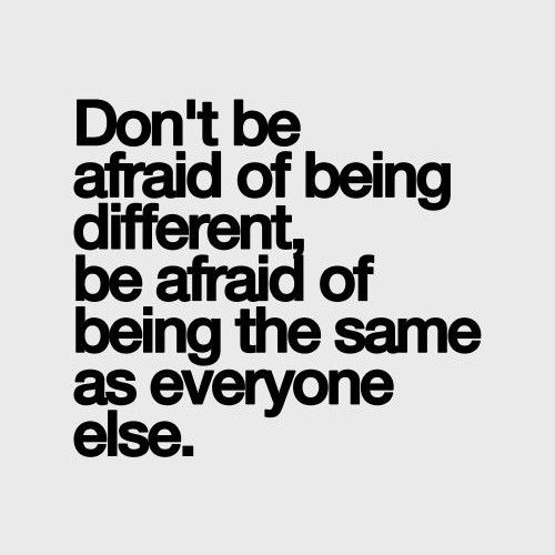 Don't be afraid of being different, be afraid of being the same as everyone else.