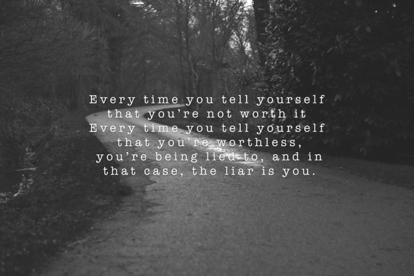 Every time you tell yourself that you're not worth it. Every time you tell yourself that you're worthless, you're being lied to, and in that case, the liar is you.