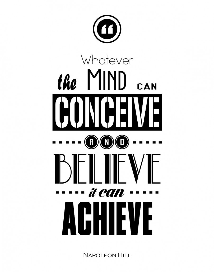 Whatever the mind can conceive and believe it can achieve. - Napoleon Hill