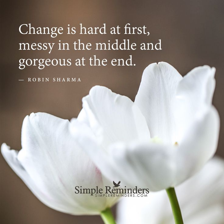 Change is hard at first, messy in the middle and gorgeous at the end. - Robin Sharma