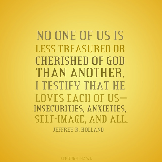 No one of us is less treasured or cherished of God than another. I testify that he loves each of us - insecurities, anxieties, self-image, and all. - Jeffrey R. Holland