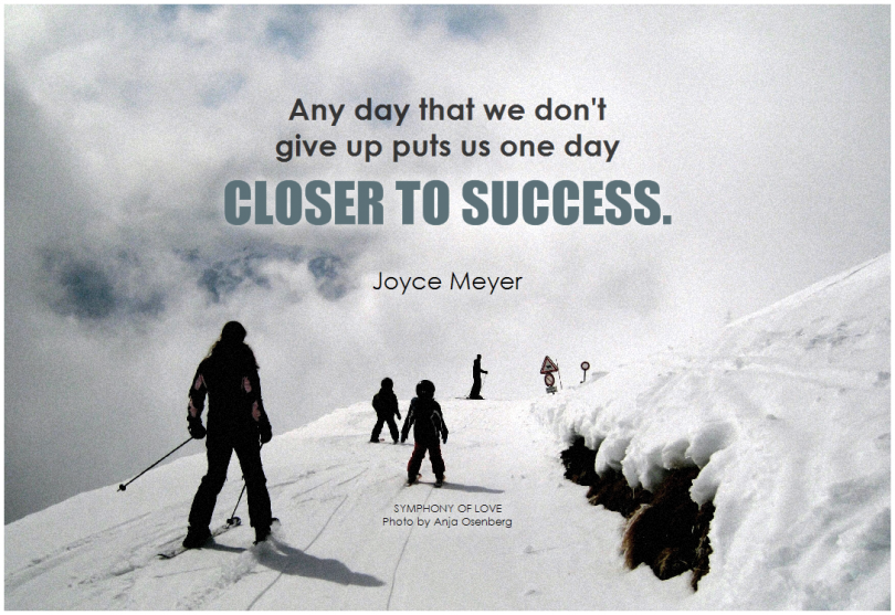 Any day that we don't give up puts us one day closer to success. - Joyce Meyer