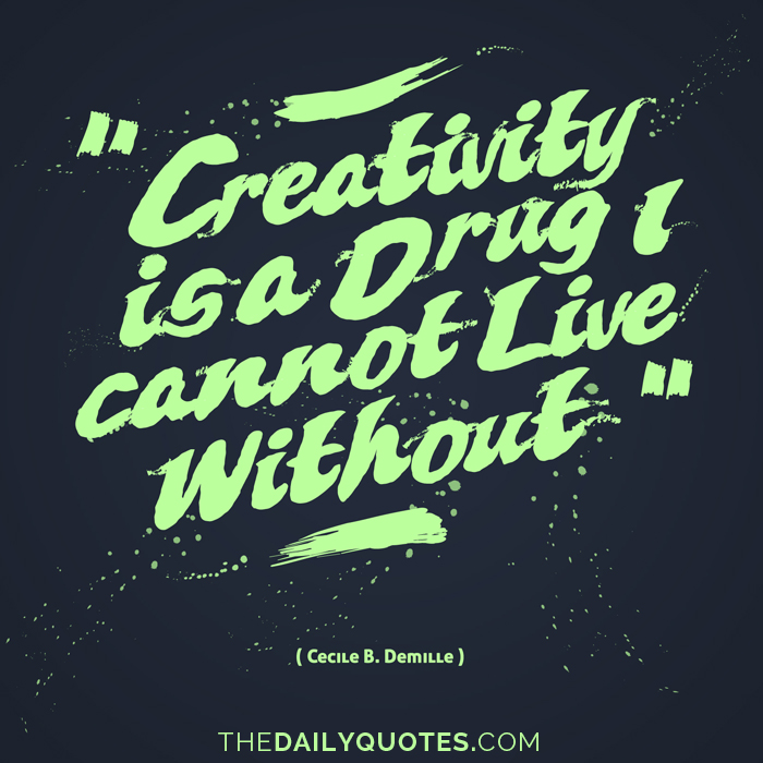 Creativity is a drug I cannot live without. - Cecile B. Demille
