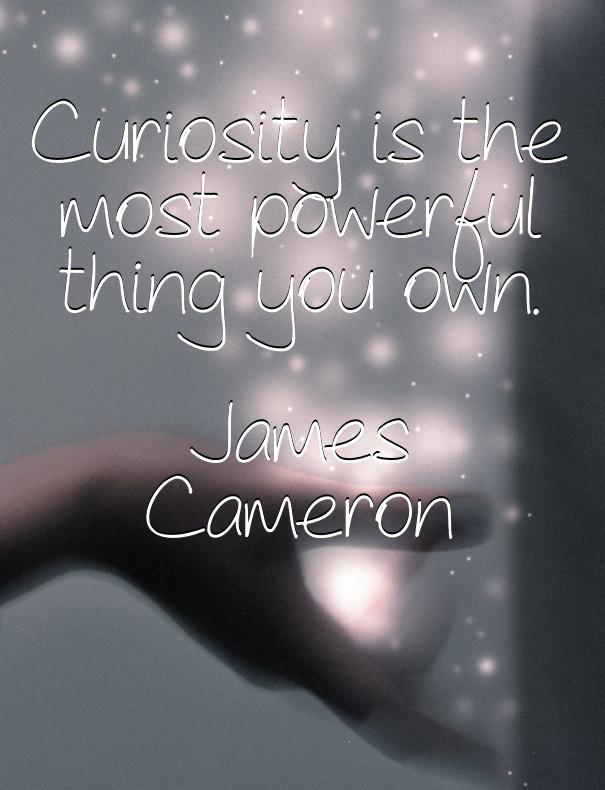 Curiosity is the most powerful thing you own. - James Cameron