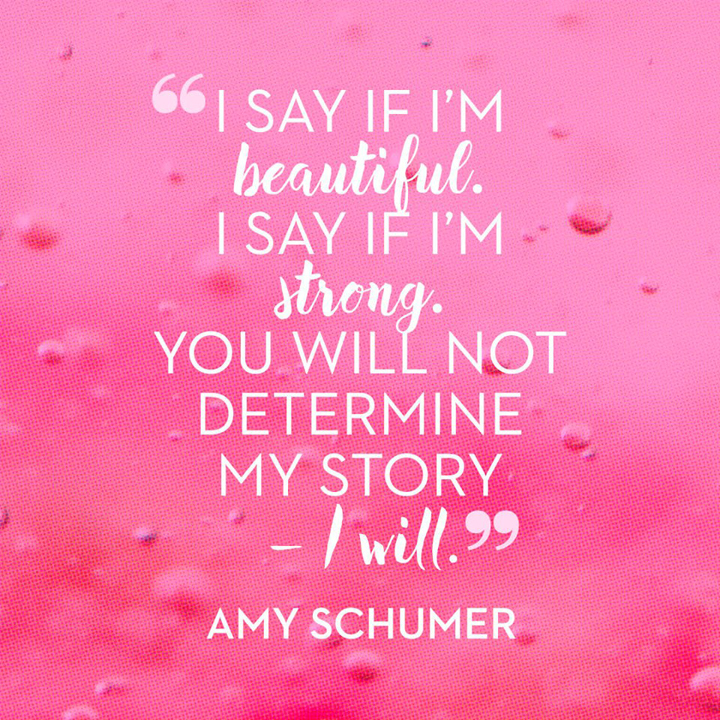 I say if I'm beautiful, I say if I'm strong, you will not determine my story - I will. - Amy Schumer
