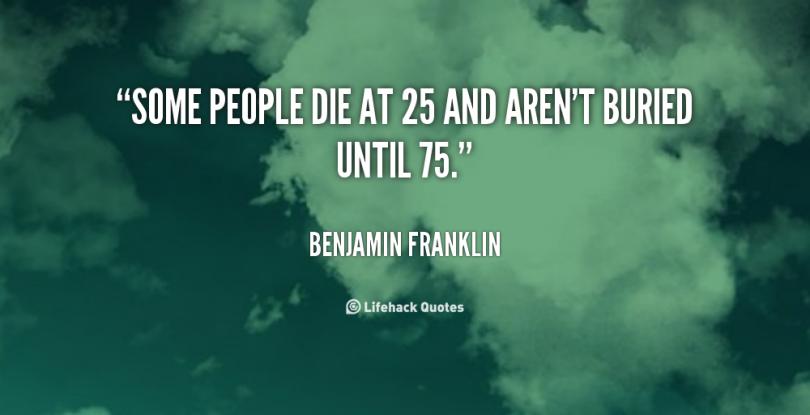 Some people die at 25 and aren't buried until 75. - Benjamin Franklin