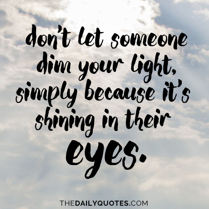 Don't let someone dim your light, simply because it's shining in their eyes.