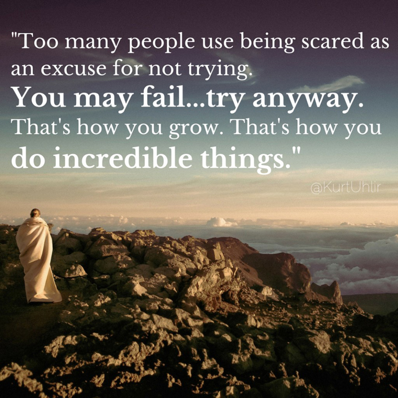 Too many people use being scared as an excuse for not trying. You may fail...try anyway. That's how you grow. That's how you do incredible things. - Kurt Uhlir