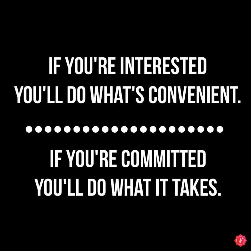 If you're interested you'll do what's convenient. If you're committed you'll do what it takes.