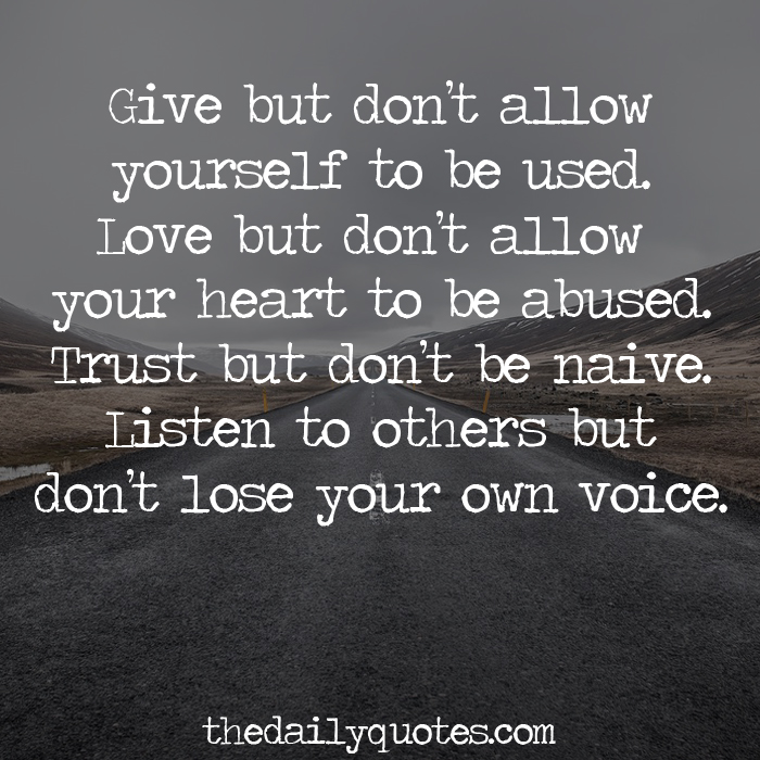 Give but don't allow yourself to be used. Love but don't allow your heart to be abused. Trust but don't be naive. Listen to others but don't lose your own voice.