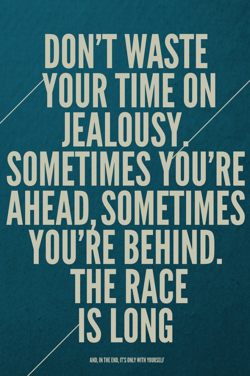 Don't waste your time on jealousy. Sometimes you're ahead, sometimes you're behind. The race is long, and, in the end, it's only with yourself.