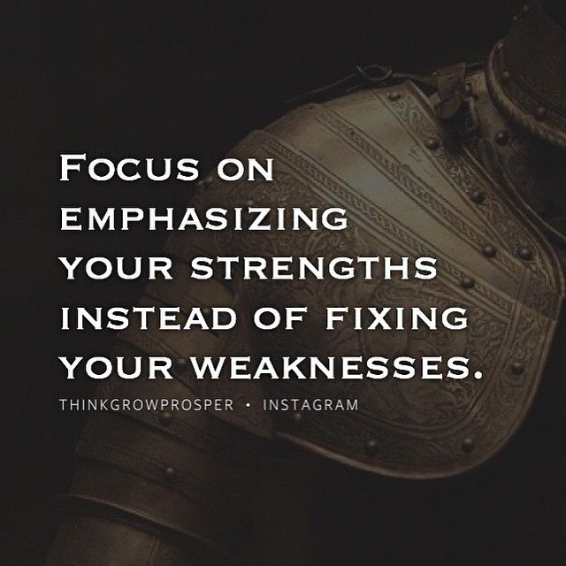 Focus on emphasizing your strengths instead of fixing your weaknesses.