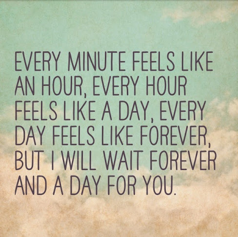 Every minute feels like an hour, every hour feels like a day, every day feels like forever, but I will wait forever and a day for you.