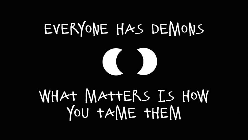 Everyone has demons. What matters is how you tame them.