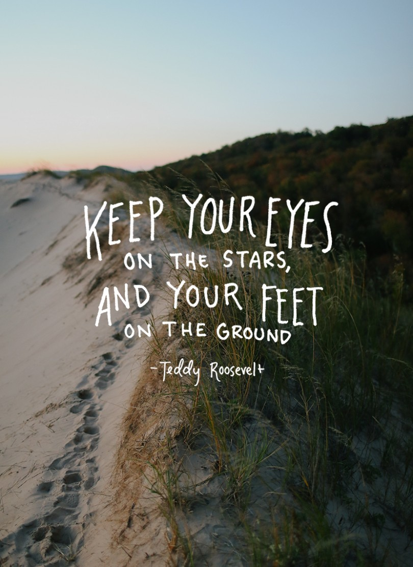 Keep your eyes on the stars, and your feet on the ground. - Teddy Roosevelt