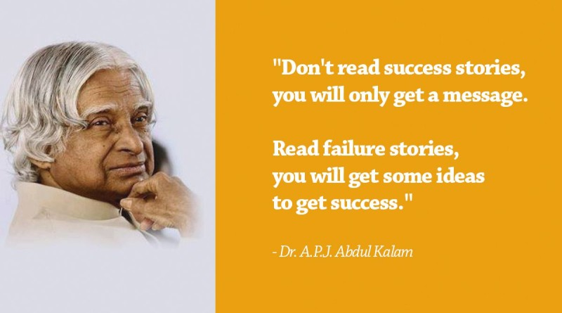 Don't read success stories, you will only get a message. Read failure stories, you will get some ideas to get success. - Dr. A.P.J. Abdul Kalam