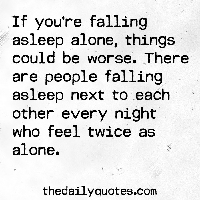 If you're falling asleep alone, things could be worse. There are people falling asleep next to each other every night who feel twice as alone.