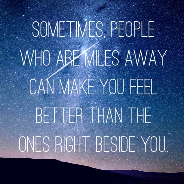Sometimes people who are miles away can make you feel better than the ones right beside you.