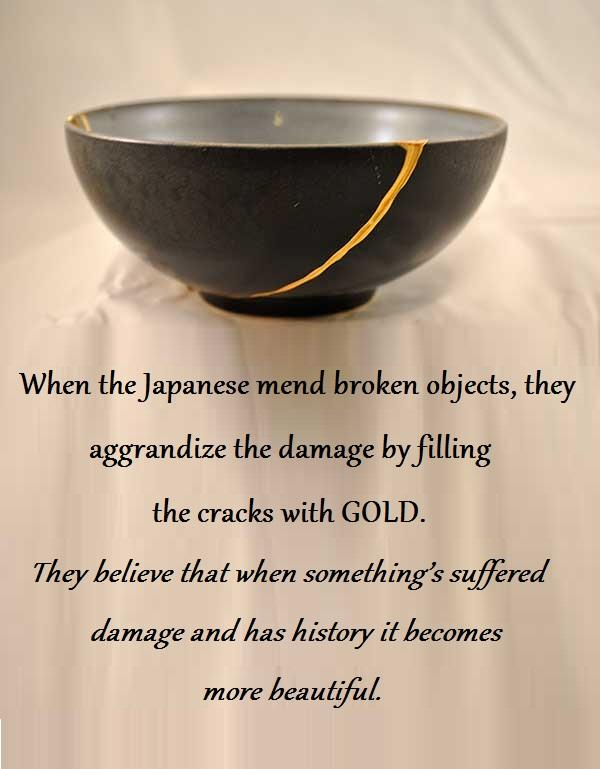 When the Japanese mend broken objects, they aggrandize the damage by filling the cracks with GOLD. They believe that when something's suffered damage and has history it becomes more beautiful.