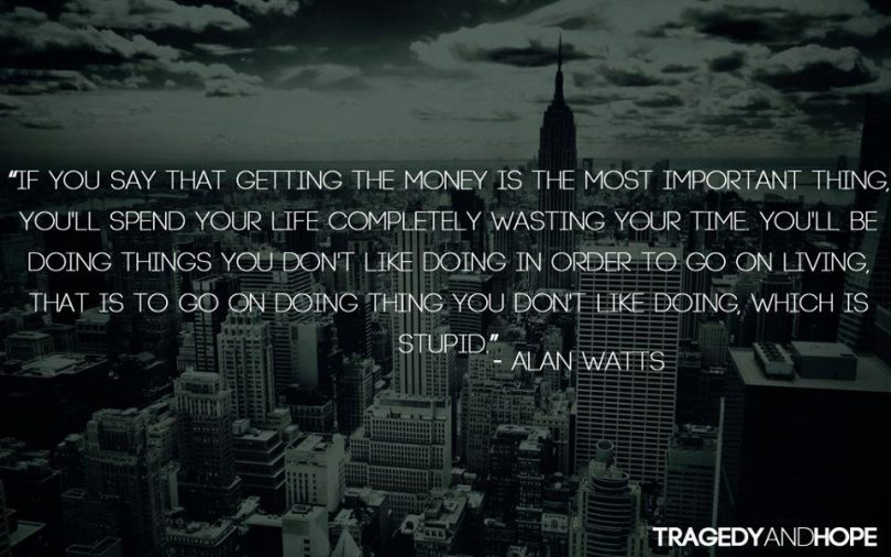If you say that getting the money is the most important thing, you'll spend your life completely wasting your time. You'll be doing things you don't like dong in order to go on living, that is to go on doing things you don't like doing, which is stupid. - Alan Watts