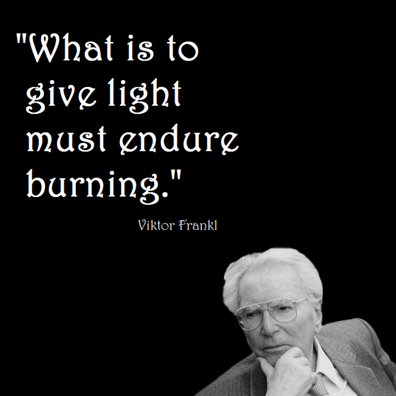 What is to give light must endure burning. - Viktor Frankl
