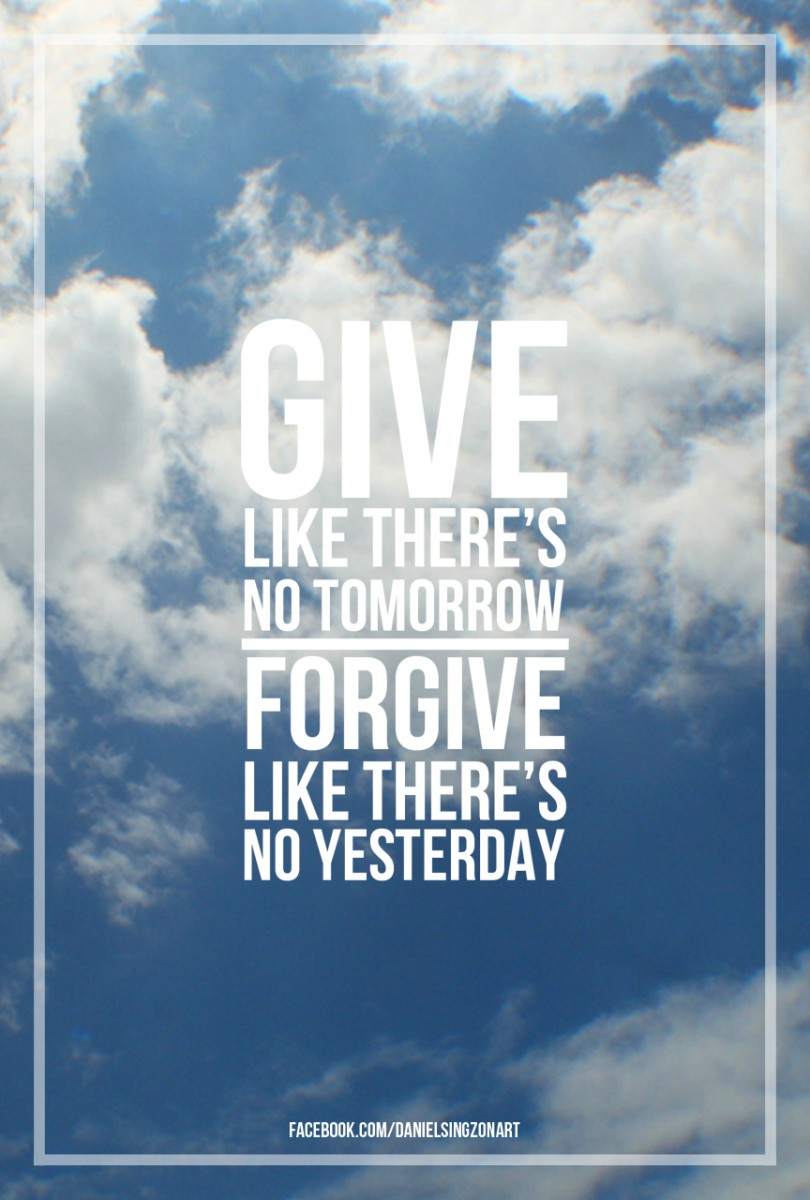 Give like there's no tomorrow. Forgive like there's no yesterday.