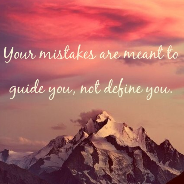 Your mistakes are meant to guide you, not define you.