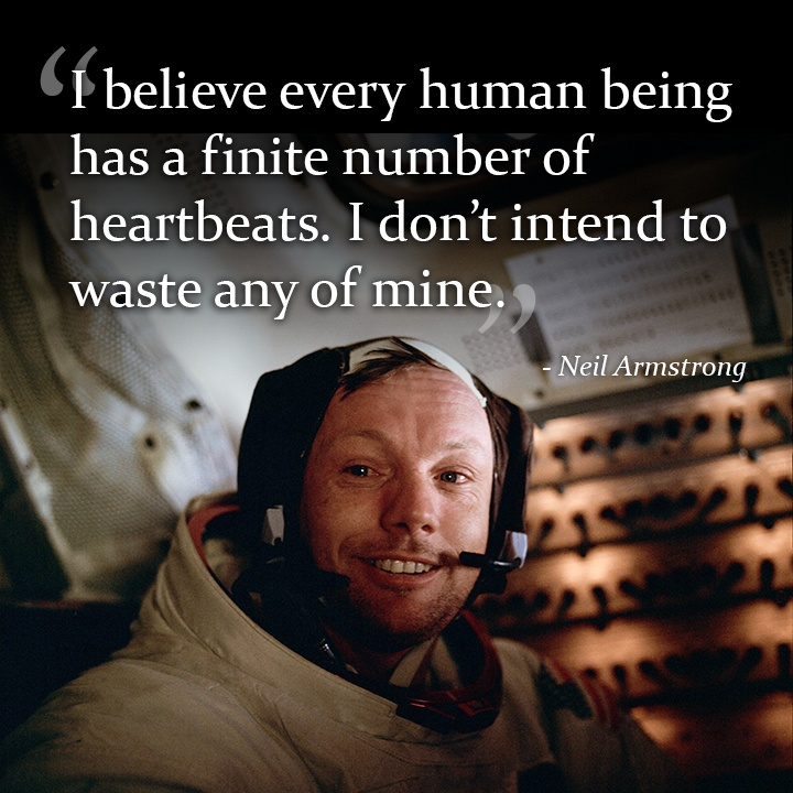 I believe every human being has a finite number of heartbeats. I don't intend to waste any of mine. - Neil Armstrong