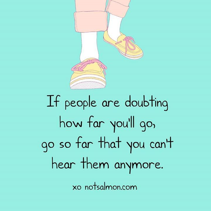 If people are doubting how far you'll go, go so far that you can't hear them anymore.