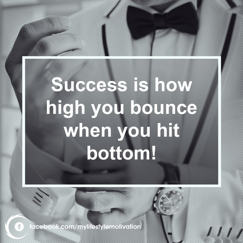 Success is how high you bounce when you hit bottom!