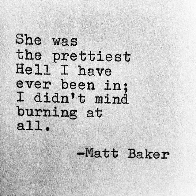 She was the prettiest Hell I have ever been in; I didn't mind burning at all. - Matt Baker