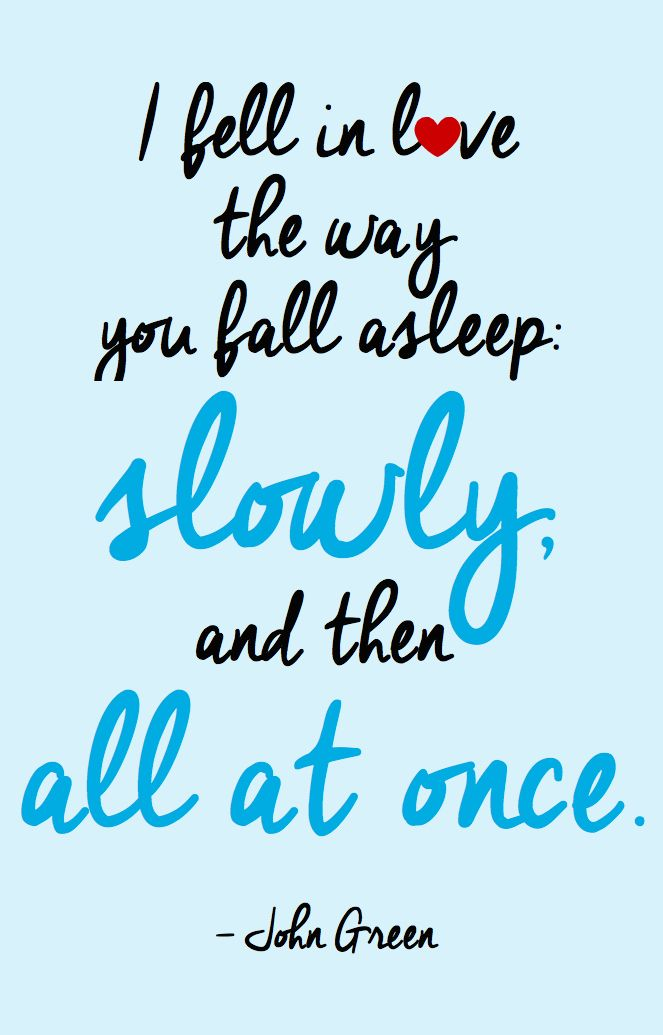 I fell in love the way you fall asleep; Slowly, and then all at once. - John Green