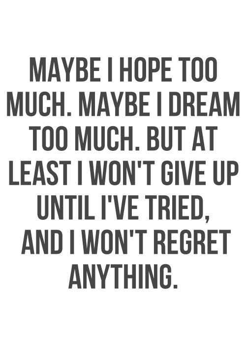 Maybe I hope too much. Maybe I dream too much. But at least I won't give up until I've tried, and I won't regret anything.
