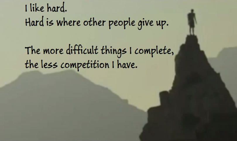 I like hard. Hard is where other people give up. The more difficult things I complete, the less competition I have.