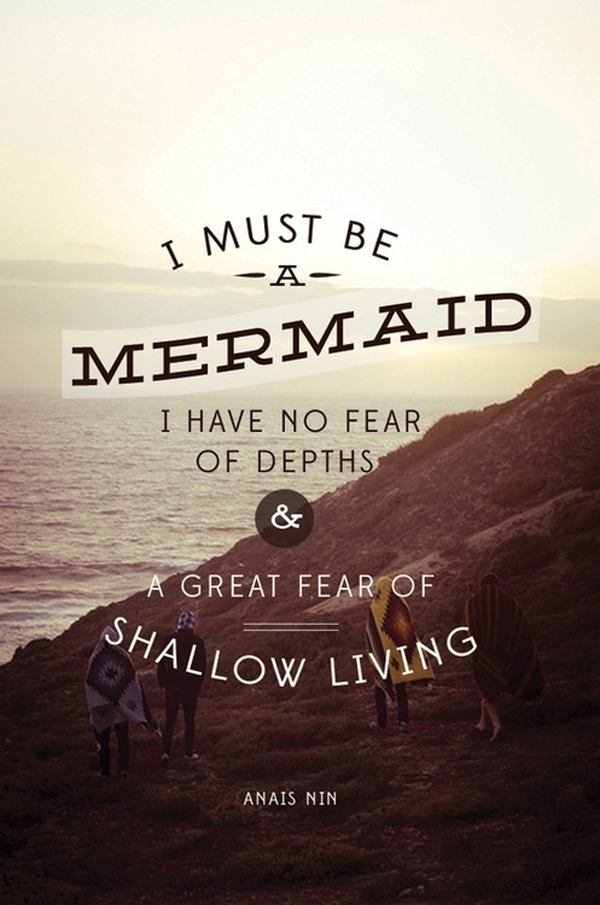 I must be a mermaid. I have no fear of depths & a great fear of shallow living. - Anais Nin
