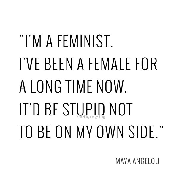 I'm a feminist. I've been female for a long time now. It'd be stupid not to be on my own side. - Maya Angelou