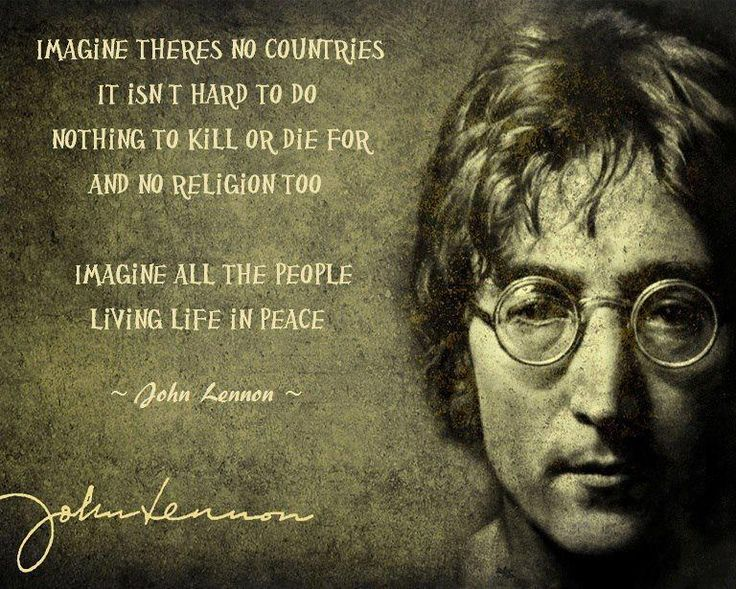 Imagine there's no countries, it isn't hard to do. Nothing to kill or die for, and no religion too. Imagine all the people living life in peace. John Lennon - Imagine