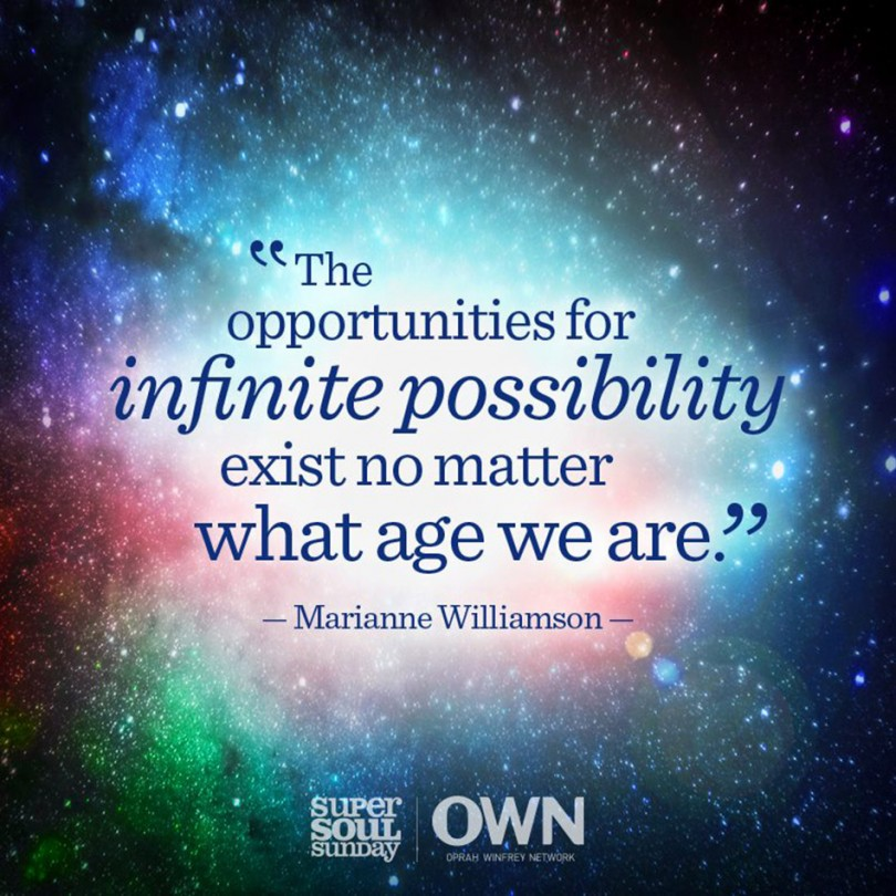 The opportunities for infinite possibility exist no matter what age we are. - Marianne Williamson